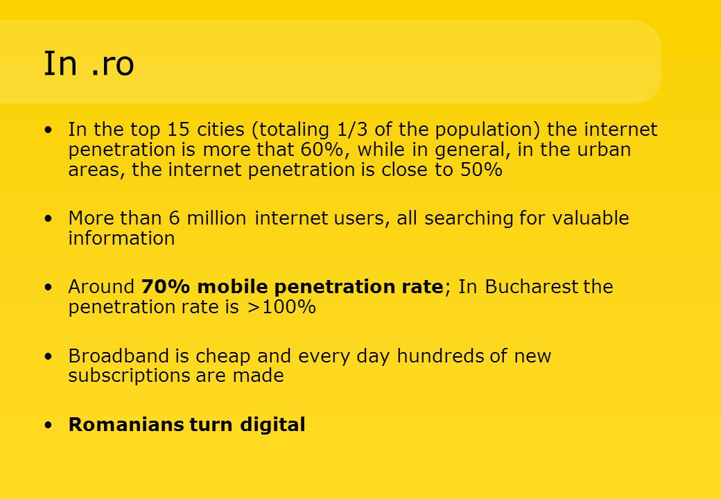In.ro In the top 15 cities (totaling 1/3 of the population) the internet penetration is more that 60%, while in general, in the urban areas, the internet penetration is close to 50% More than 6 million internet users, all searching for valuable information Around 70% mobile penetration rate; In Bucharest the penetration rate is >100% Broadband is cheap and every day hundreds of new subscriptions are made Romanians turn digital
