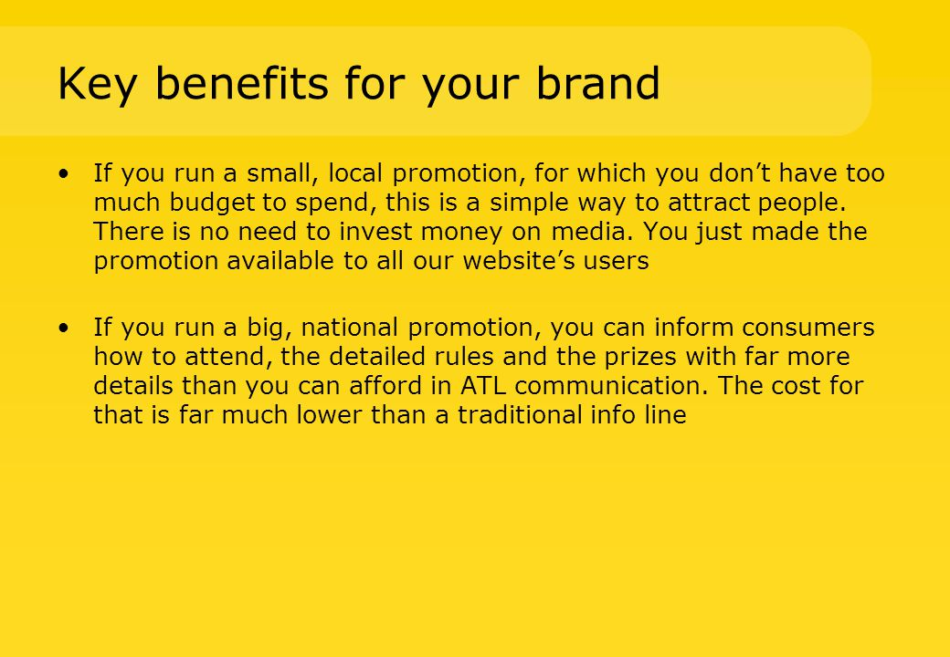 Key benefits for your brand If you run a small, local promotion, for which you don't have too much budget to spend, this is a simple way to attract people.