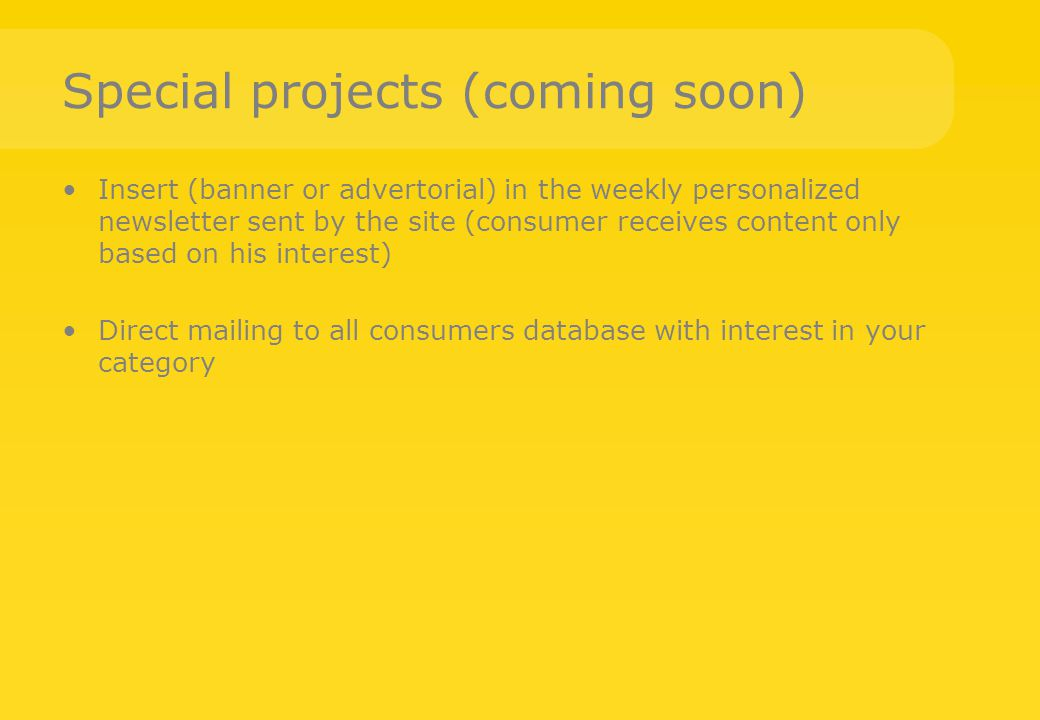 Special projects (coming soon) Insert (banner or advertorial) in the weekly personalized newsletter sent by the site (consumer receives content only b