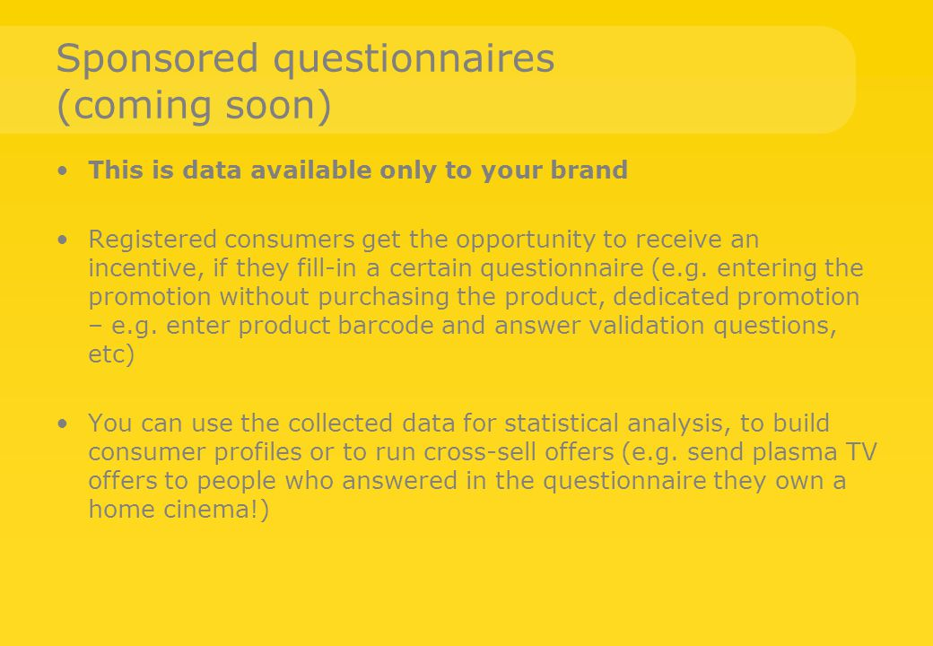 Sponsored questionnaires (coming soon) This is data available only to your brand Registered consumers get the opportunity to receive an incentive, if they fill-in a certain questionnaire (e.g.