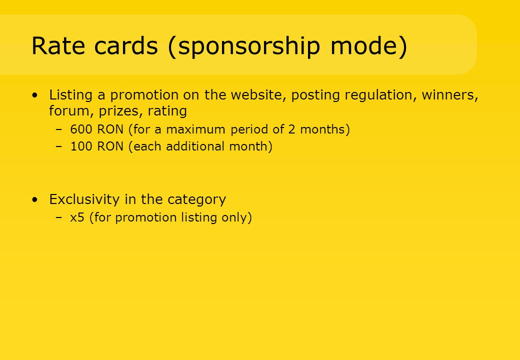 Rate cards (sponsorship mode) Leader board 728 x 90 px 350 RON per month (video banner + 20%) Square 300 x 250 px / 400 RON per month (video banner +20%) Text ad 100 RON per month Your promotion here (placeholder 2) 200 RON per month