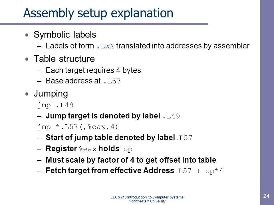 EECS 213 Introduction to Computer Systems Northwestern University 24 Assembly setup explanation Symbolic labels –Labels of form.LXX translated into addresses by assembler Table structure –Each target requires 4 bytes –Base address at.L57 Jumping jmp.L49 –Jump target is denoted by label.L49 jmp *.L57(,%eax,4) –Start of jump table denoted by label.
