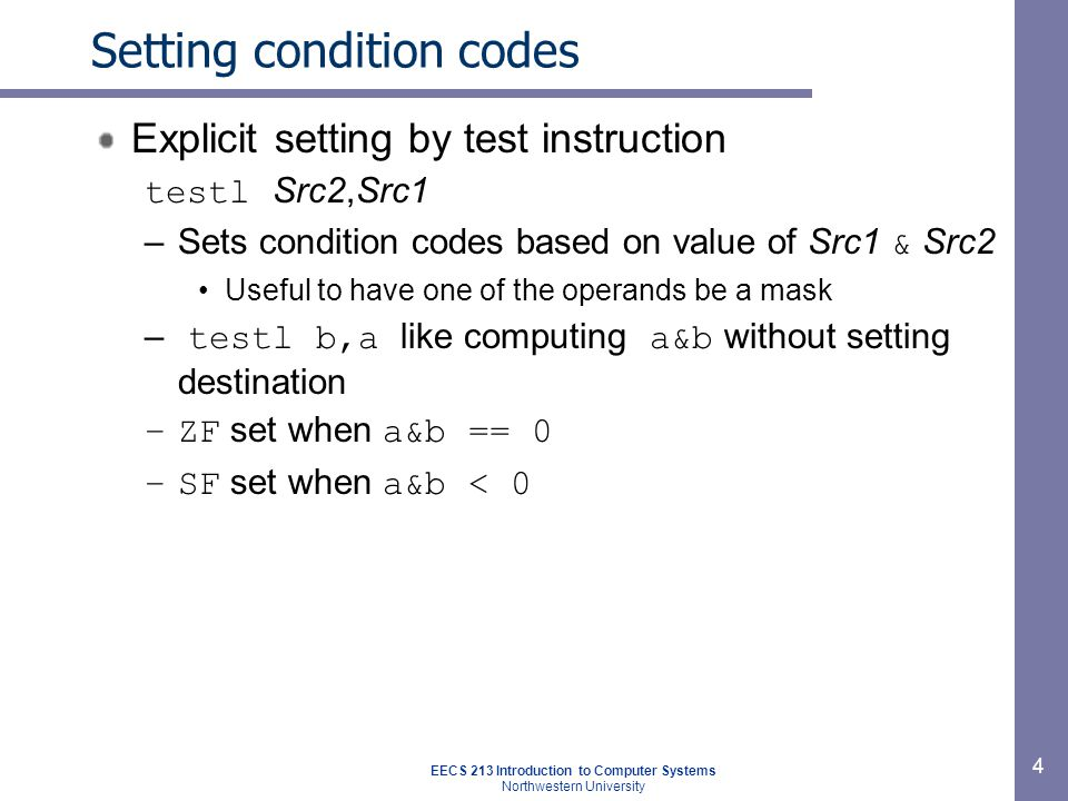 EECS 213 Introduction to Computer Systems Northwestern University 4 Setting condition codes Explicit setting by test instruction testl Src2,Src1 –Sets condition codes based on value of Src1 & Src2 Useful to have one of the operands be a mask – testl b,a like computing a&b without setting destination –ZF set when a&b == 0 –SF set when a&b < 0