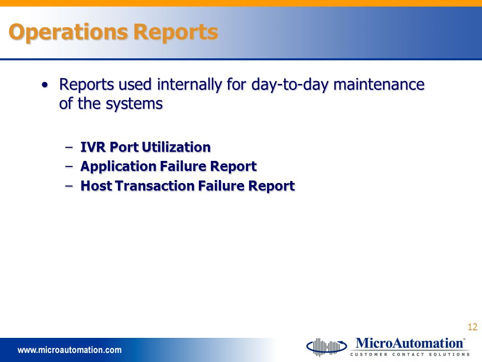 12 Operations Reports Reports used internally for day-to-day maintenance of the systemsReports used internally for day-to-day maintenance of the systems –IVR Port Utilization –Application Failure Report –Host Transaction Failure Report