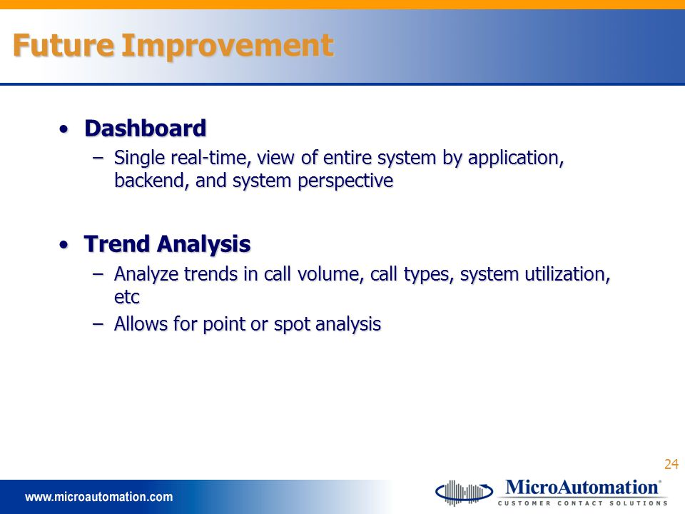 24 Future Improvement DashboardDashboard –Single real-time, view of entire system by application, backend, and system perspective Trend AnalysisTrend Analysis –Analyze trends in call volume, call types, system utilization, etc –Allows for point or spot analysis
