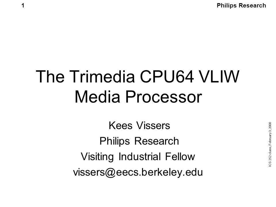 Philips Research ICS 252 class, February 3, 2000 12 Initial Design Considerations Goal: 6-8 times TM1000 performance Standard ANSI-C, reuse of code Utilize instruction and data parallelism Limited complexity (embedded core) Compatibility through recompilation VLIW architecture