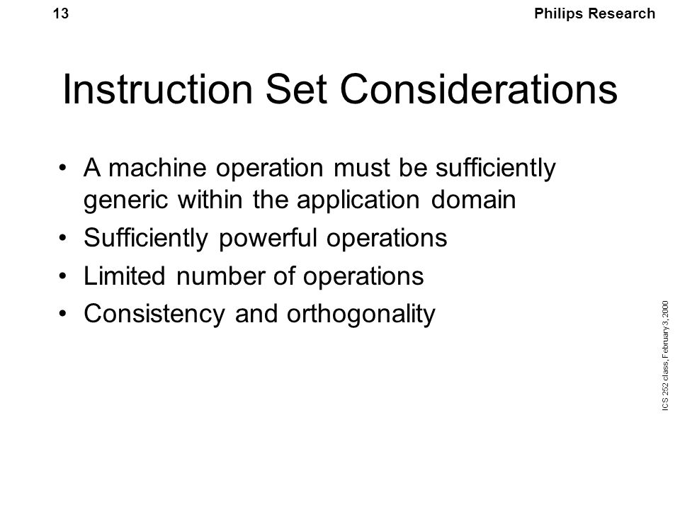 Philips Research ICS 252 class, February 3, 2000 13 Instruction Set Considerations A machine operation must be sufficiently generic within the application domain Sufficiently powerful operations Limited number of operations Consistency and orthogonality
