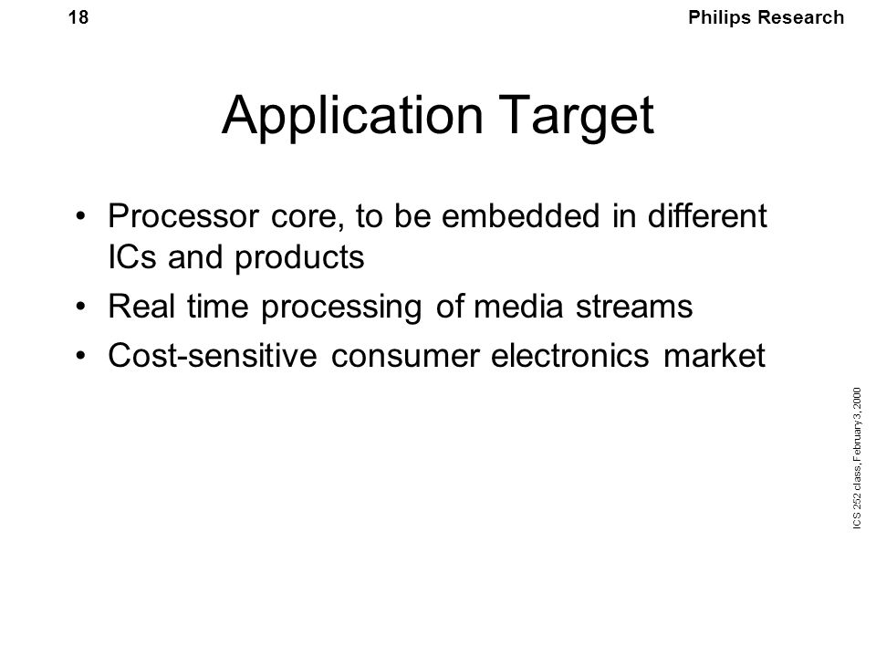 Philips Research ICS 252 class, February 3, 2000 18 Application Target Processor core, to be embedded in different ICs and products Real time processing of media streams Cost-sensitive consumer electronics market