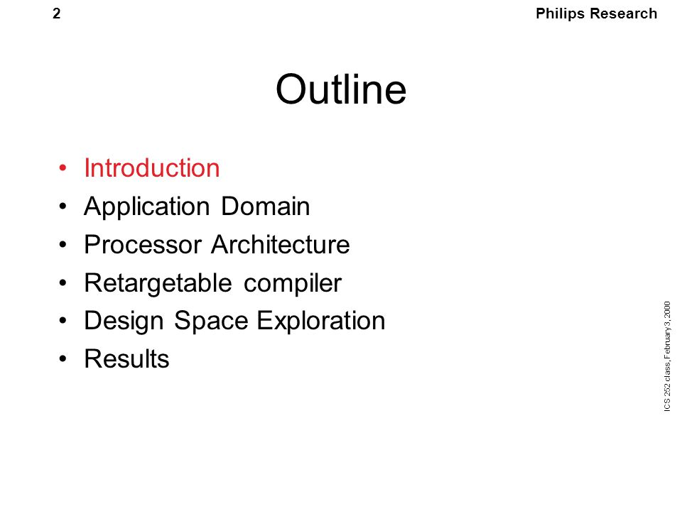 Philips Research ICS 252 class, February 3, 2000 63 Challenge for design space exploration Simulation time for the benchmark for a single machine is 18 hours The number of design points for functional unit configuration alone: Results in 2000,000,000,000 years of computation time
