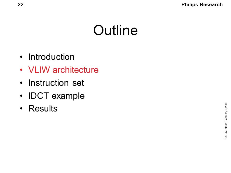 Philips Research ICS 252 class, February 3, 2000 22 Outline Introduction VLIW architecture Instruction set IDCT example Results