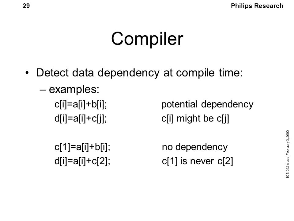 Philips Research ICS 252 class, February 3, 2000 29 Compiler Detect data dependency at compile time: –examples: c[i]=a[i]+b[i]; potential dependency d[i]=a[i]+c[j]; c[i] might be c[j] c[1]=a[i]+b[i]; no dependency d[i]=a[i]+c[2]; c[1] is never c[2]