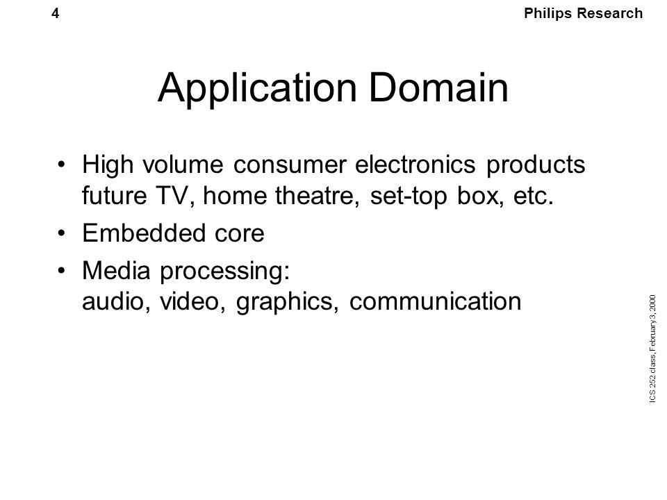 Philips Research ICS 252 class, February 3, 2000 5 Media Processing CPU Design considerations: Cost (embedded in high volume products) Performance for the application domain Ease of use (programming model)  Benchmark suite needed