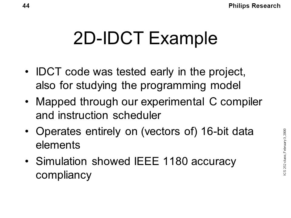 Philips Research ICS 252 class, February 3, 2000 44 2D-IDCT Example IDCT code was tested early in the project, also for studying the programming model Mapped through our experimental C compiler and instruction scheduler Operates entirely on (vectors of) 16-bit data elements Simulation showed IEEE 1180 accuracy compliancy