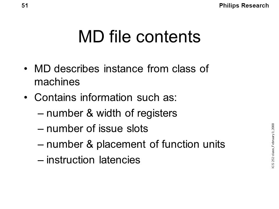 Philips Research ICS 252 class, February 3, 2000 51 MD file contents MD describes instance from class of machines Contains information such as: –number & width of registers –number of issue slots –number & placement of function units –instruction latencies