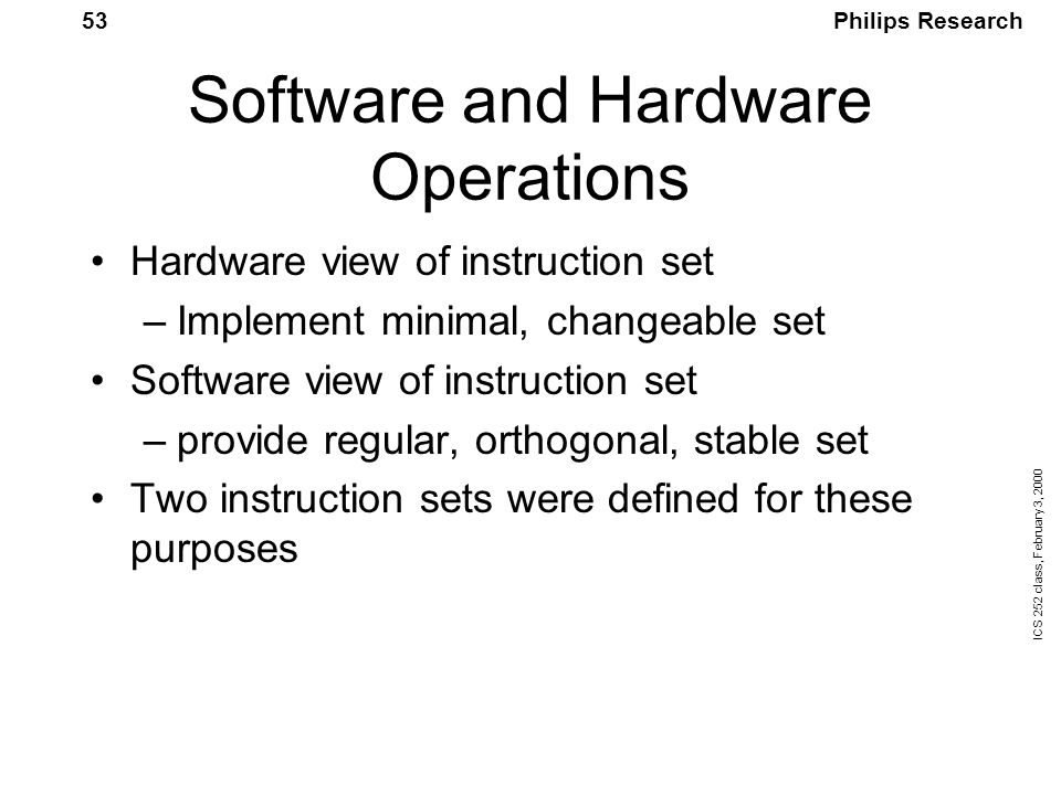 Philips Research ICS 252 class, February 3, 2000 53 Software and Hardware Operations Hardware view of instruction set –Implement minimal, changeable set Software view of instruction set –provide regular, orthogonal, stable set Two instruction sets were defined for these purposes