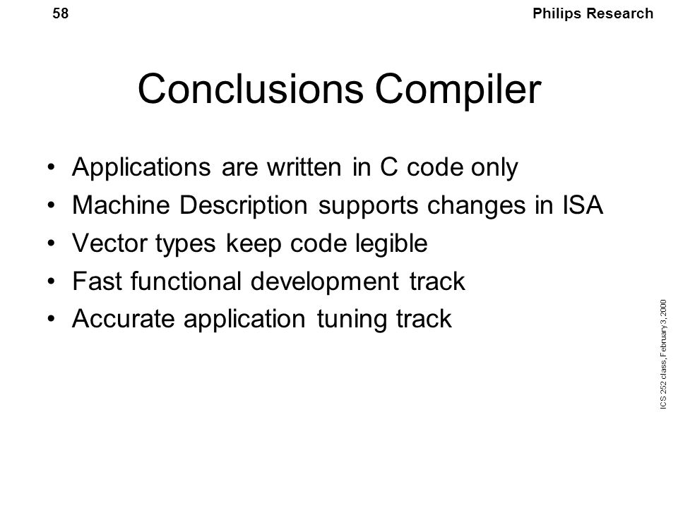 Philips Research ICS 252 class, February 3, 2000 58 Conclusions Compiler Applications are written in C code only Machine Description supports changes in ISA Vector types keep code legible Fast functional development track Accurate application tuning track