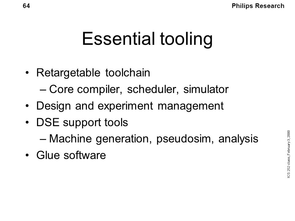 Philips Research ICS 252 class, February 3, 2000 64 Essential tooling Retargetable toolchain –Core compiler, scheduler, simulator Design and experiment management DSE support tools –Machine generation, pseudosim, analysis Glue software