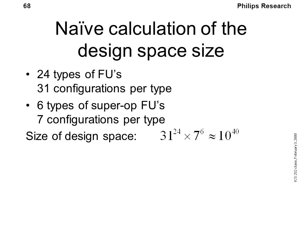 Philips Research ICS 252 class, February 3, 2000 68 Naïve calculation of the design space size 24 types of FU's 31 configurations per type 6 types of super-op FU's 7 configurations per type Size of design space: