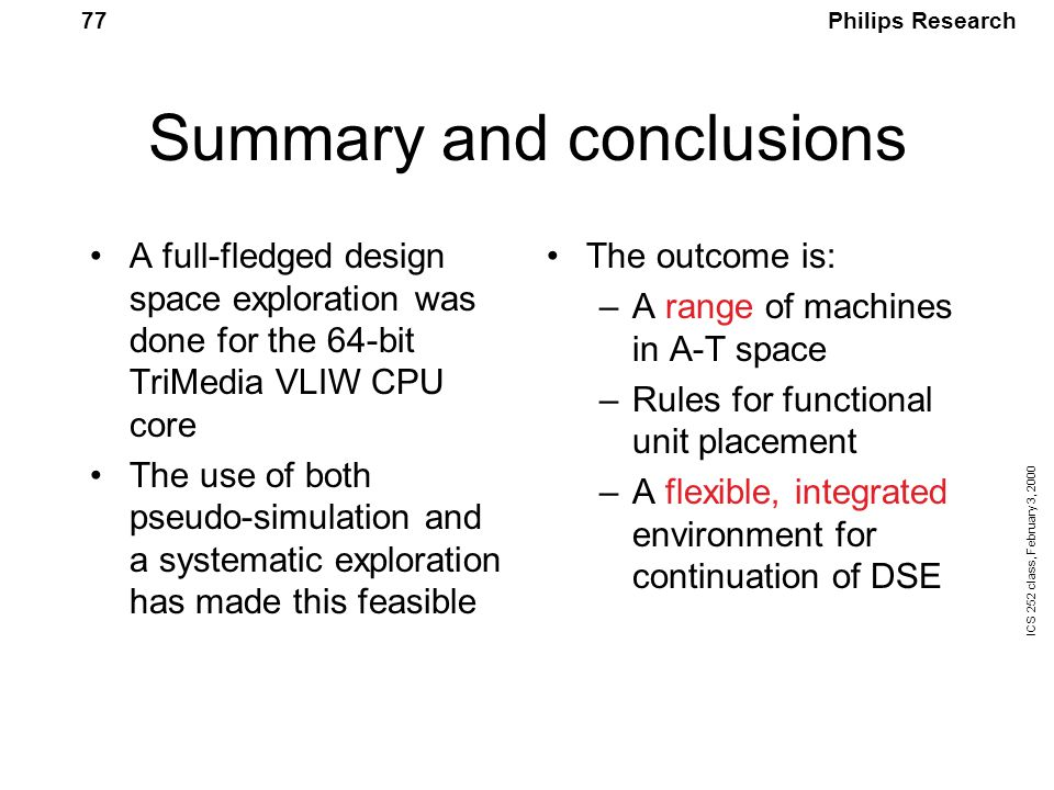Philips Research ICS 252 class, February 3, 2000 77 Summary and conclusions A full-fledged design space exploration was done for the 64-bit TriMedia VLIW CPU core The use of both pseudo-simulation and a systematic exploration has made this feasible The outcome is: –A range of machines in A-T space –Rules for functional unit placement –A flexible, integrated environment for continuation of DSE