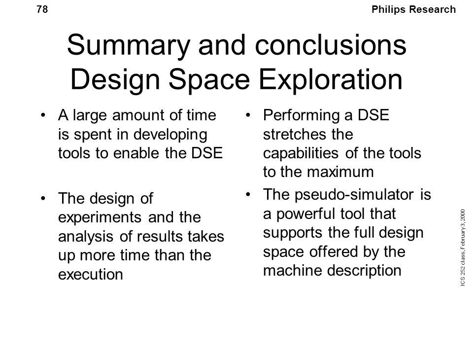 Philips Research ICS 252 class, February 3, 2000 78 Summary and conclusions Design Space Exploration A large amount of time is spent in developing tools to enable the DSE The design of experiments and the analysis of results takes up more time than the execution Performing a DSE stretches the capabilities of the tools to the maximum The pseudo-simulator is a powerful tool that supports the full design space offered by the machine description