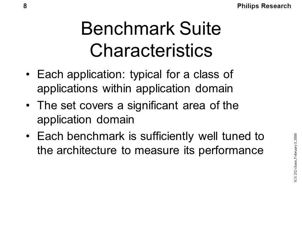 Philips Research ICS 252 class, February 3, 2000 8 Benchmark Suite Characteristics Each application: typical for a class of applications within application domain The set covers a significant area of the application domain Each benchmark is sufficiently well tuned to the architecture to measure its performance