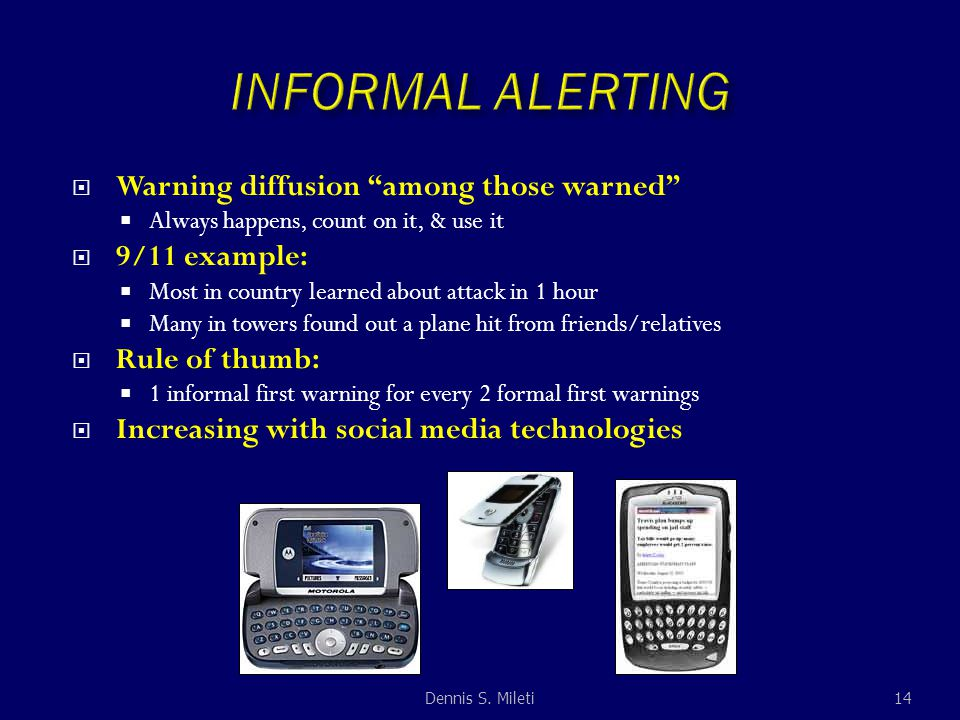  Warning diffusion among those warned  Always happens, count on it, & use it  9/11 example:  Most in country learned about attack in 1 hour  Many in towers found out a plane hit from friends/relatives  Rule of thumb:  1 informal first warning for every 2 formal first warnings  Increasing with social media technologies 14Dennis S.