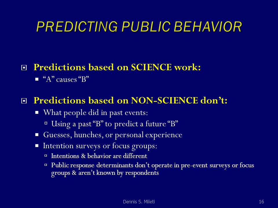  Predictions based on SCIENCE work:  A causes B  Predictions based on NON-SCIENCE don't:  What people did in past events:  Using a past B to predict a future B  Guesses, hunches, or personal experience  Intention surveys or focus groups:  Intentions & behavior are different  Public response determinants don't operate in pre-event surveys or focus groups & aren't known by respondents 16Dennis S.