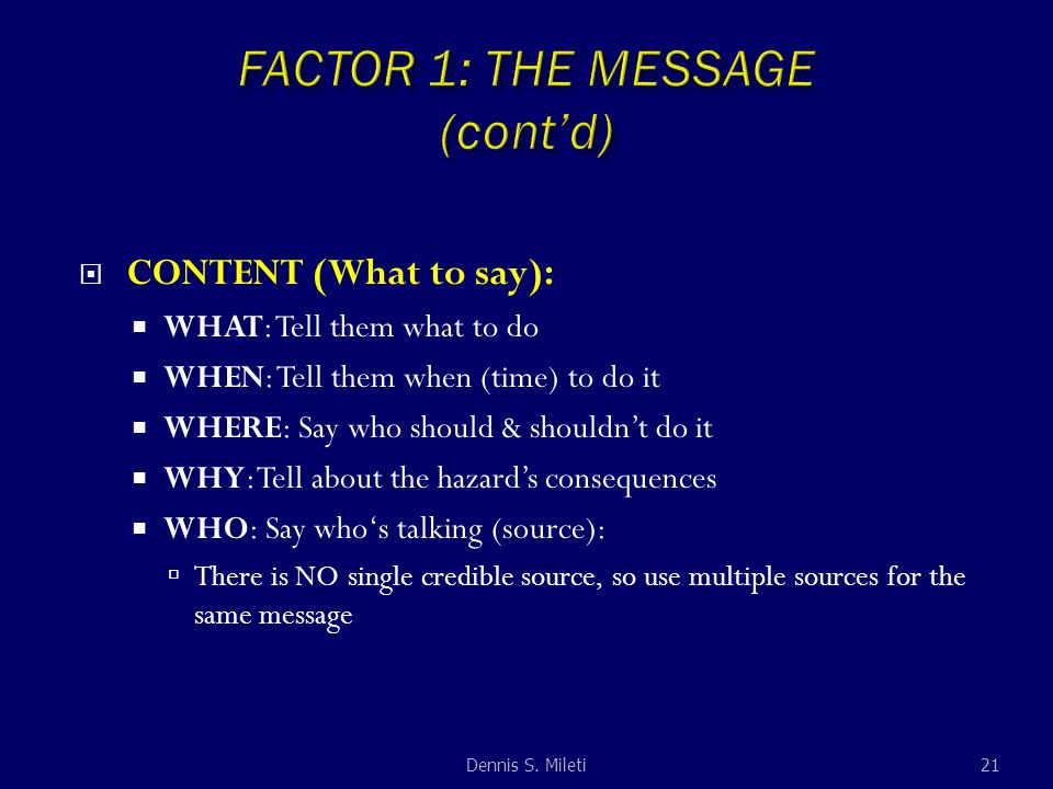  CONTENT (What to say):  WHAT: Tell them what to do  WHEN: Tell them when (time) to do it  WHERE: Say who should & shouldn't do it  WHY: Tell about the hazard's consequences  WHO: Say who's talking (source):  There is NO single credible source, so use multiple sources for the same message 21Dennis S.