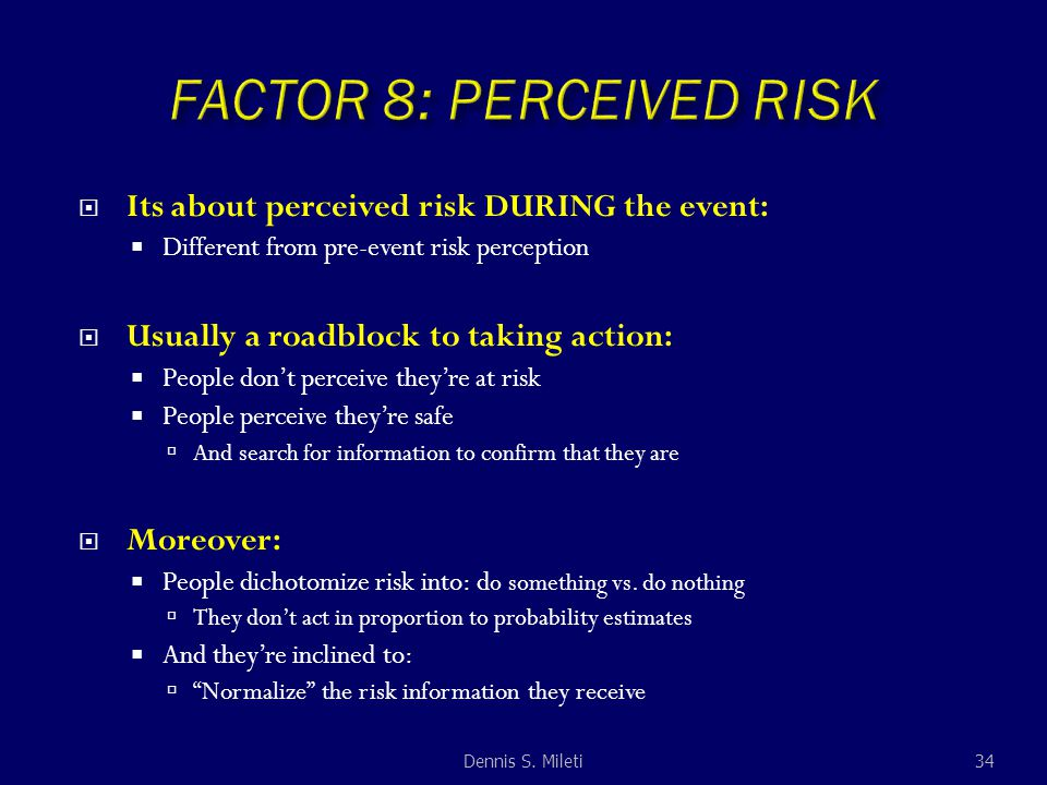  Its about perceived risk DURING the event:  Different from pre-event risk perception  Usually a roadblock to taking action:  People don't perceive they're at risk  People perceive they're safe  And search for information to confirm that they are  Moreover:  People dichotomize risk into: d o something vs.