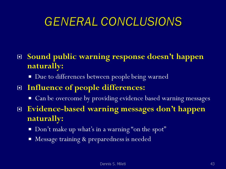  Sound public warning response doesn't happen naturally:  Due to differences between people being warned  Influence of people differences:  Can be overcome by providing evidence based warning messages  Evidence-based warning messages don't happen naturally:  Don't make up what's in a warning on the spot  Message training & preparedness is needed 43Dennis S.