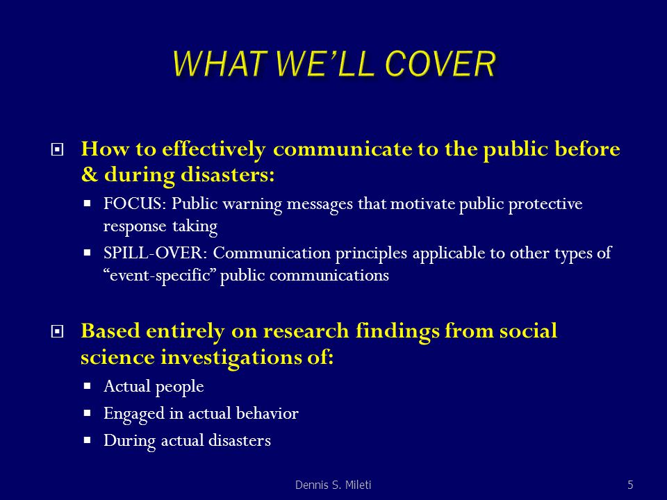  How to effectively communicate to the public before & during disasters:  FOCUS: Public warning messages that motivate public protective response taking  SPILL-OVER: Communication principles applicable to other types of event-specific public communications  Based entirely on research findings from social science investigations of:  Actual people  Engaged in actual behavior  During actual disasters Dennis S.
