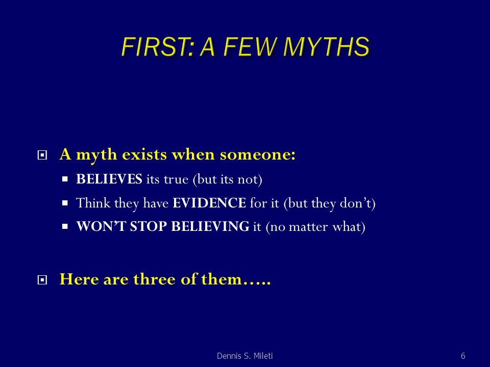  A myth exists when someone:  BELIEVES its true (but its not)  Think they have EVIDENCE for it (but they don't)  WON'T STOP BELIEVING it (no matte