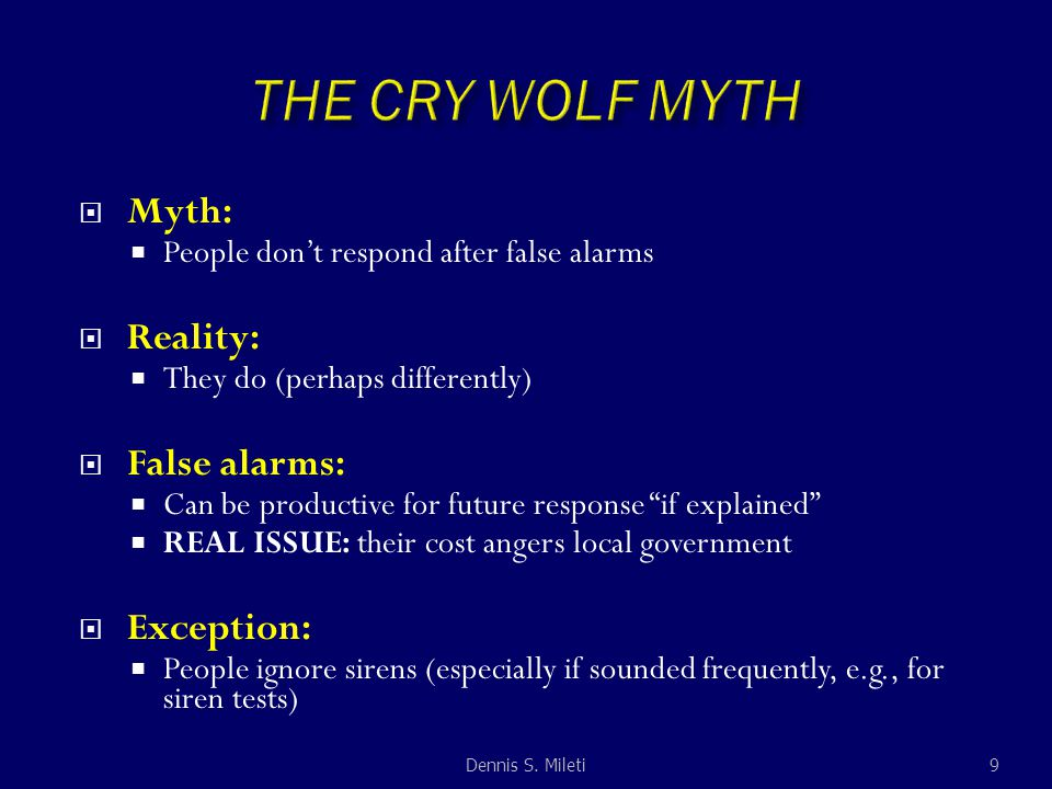 Myth:  People don't respond after false alarms  Reality:  They do (perhaps differently)  False alarms:  Can be productive for future response if explained  REAL ISSUE: their cost angers local government  Exception:  People ignore sirens (especially if sounded frequently, e.g., for siren tests) 9Dennis S.