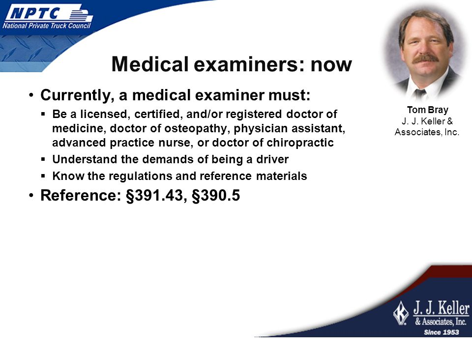 Medical examiners: now Currently, a medical examiner must:  Be a licensed, certified, and/or registered doctor of medicine, doctor of osteopathy, phy