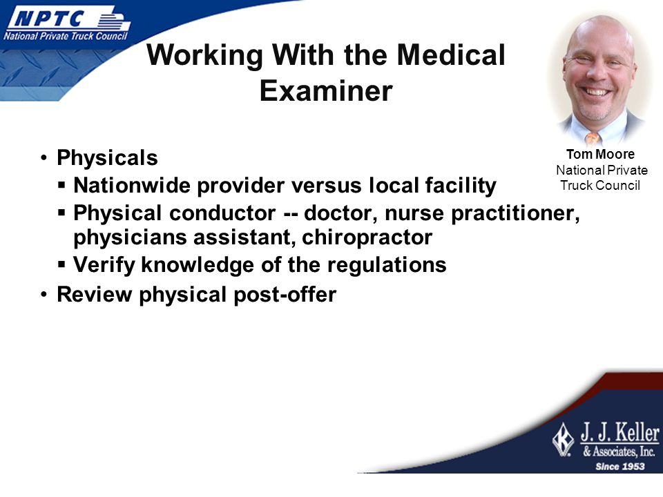 Working With the Medical Examiner Tom Moore National Private Truck Council Physicals  Nationwide provider versus local facility  Physical conductor
