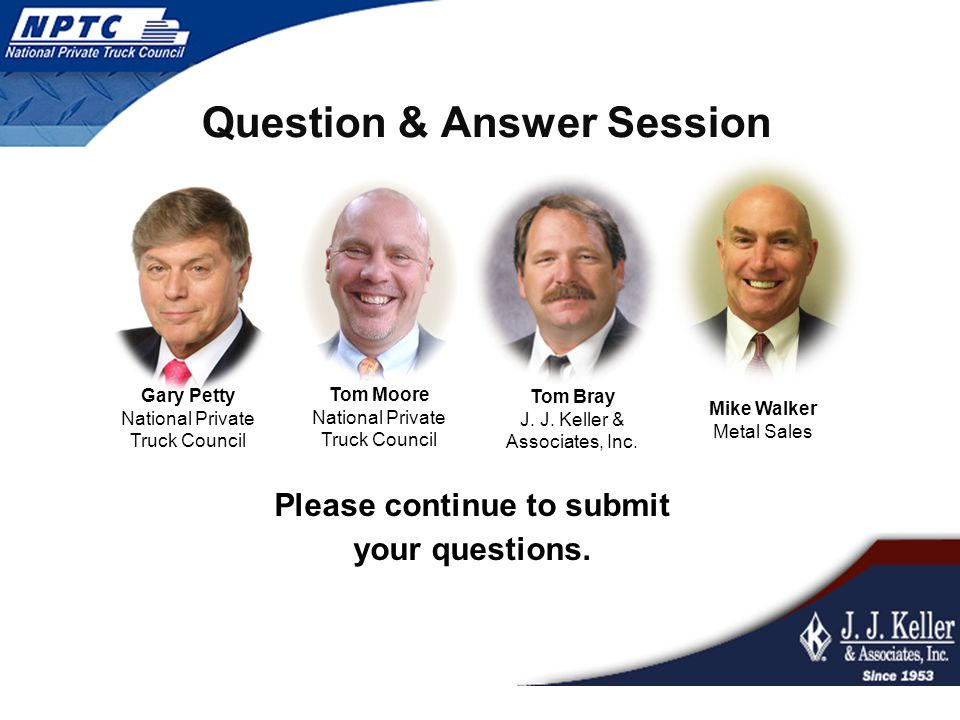 Question & Answer Session Please continue to submit your questions. Tom Moore National Private Truck Council Tom Bray J. J. Keller & Associates, Inc.
