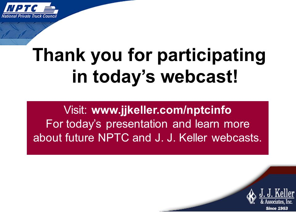 Thank you for participating in today's webcast! Visit: www.jjkeller.com/nptcinfo For today's presentation and learn more about future NPTC and J. J. K