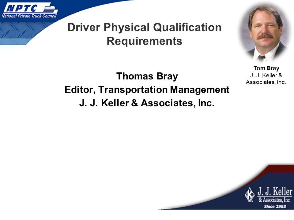 Driver Physical Qualification Requirements Thomas Bray Editor, Transportation Management J. J. Keller & Associates, Inc. Tom Bray J. J. Keller & Assoc