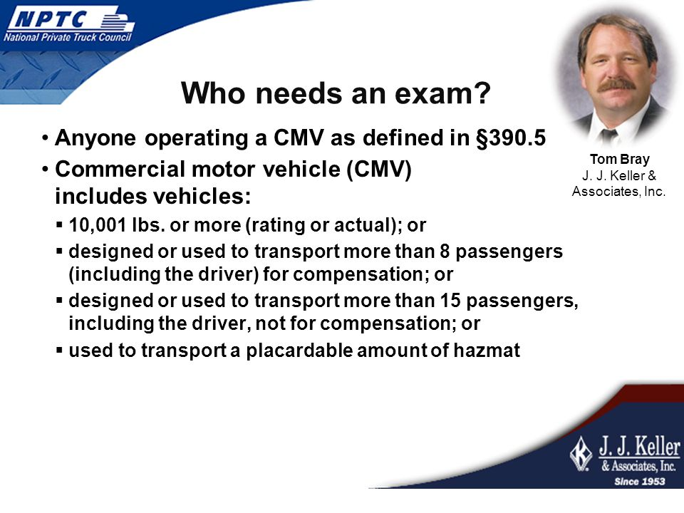 Who needs an exam? Anyone operating a CMV as defined in §390.5 Commercial motor vehicle (CMV) includes vehicles:  10,001 lbs. or more (rating or actu