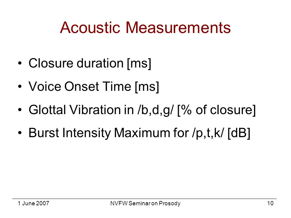 1 June 2007NVFW Seminar on Prosody10 Acoustic Measurements Closure duration [ms] Voice Onset Time [ms] Glottal Vibration in /b,d,g/ [% of closure] Bur