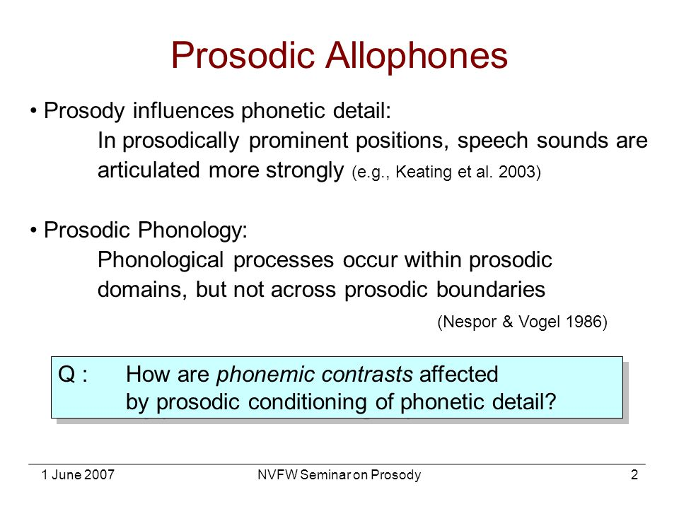 1 June 2007NVFW Seminar on Prosody2 Prosody influences phonetic detail: In prosodically prominent positions, speech sounds are articulated more strong