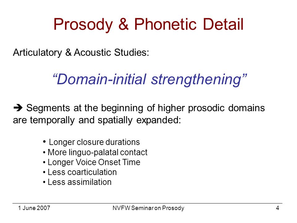 "1 June 2007NVFW Seminar on Prosody4 Articulatory & Acoustic Studies: ""Domain-initial strengthening""  Segments at the beginning of higher prosodic dom"