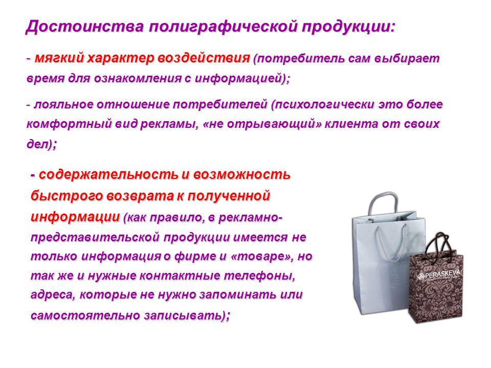 Достоинства полиграфической продукции: - мягкий характер воздействия (потребитель сам выбирает время для ознакомления с информацией); - лояльное отнош