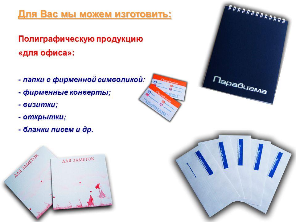 Для Вас мы можем изготовить: Полиграфическую продукцию «для офиса»: - папки с фирменной символикой; - фирменные конверты; - визитки; - открытки; - бла