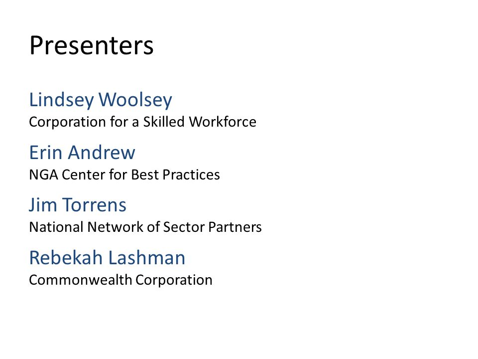 Presenters Lindsey Woolsey Corporation for a Skilled Workforce Erin Andrew NGA Center for Best Practices Jim Torrens National Network of Sector Partners Rebekah Lashman Commonwealth Corporation