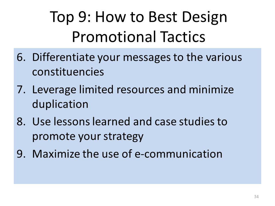 Top 9: How to Best Design Promotional Tactics 34 6.Differentiate your messages to the various constituencies 7.Leverage limited resources and minimize duplication 8.Use lessons learned and case studies to promote your strategy 9.Maximize the use of e-communication