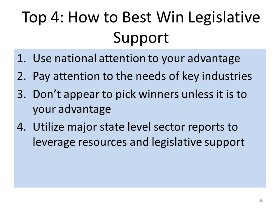 Top 4: How to Best Win Legislative Support 36 1.Use national attention to your advantage 2.Pay attention to the needs of key industries 3.Don't appear to pick winners unless it is to your advantage 4.Utilize major state level sector reports to leverage resources and legislative support