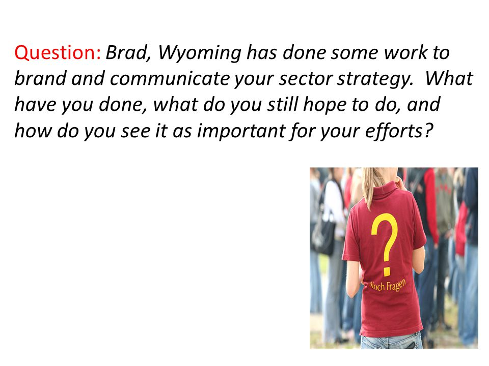 Question: Brad, Wyoming has done some work to brand and communicate your sector strategy.