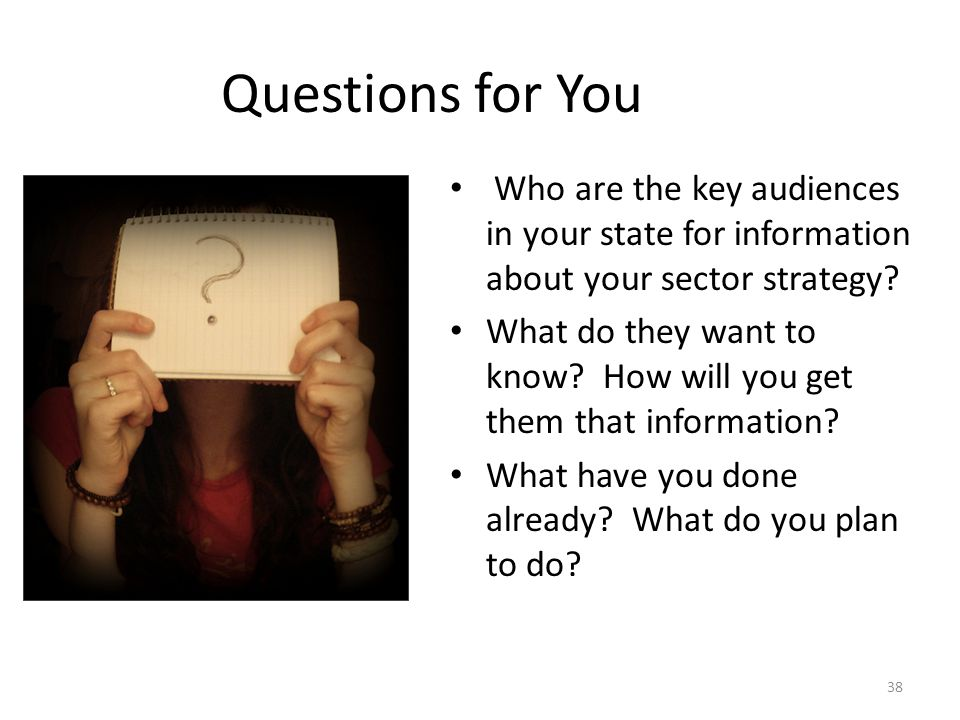 Questions for You Who are the key audiences in your state for information about your sector strategy.