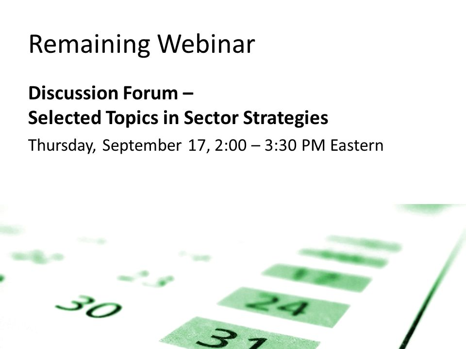 Remaining Webinar Discussion Forum – Selected Topics in Sector Strategies Thursday, September 17, 2:00 – 3:30 PM Eastern